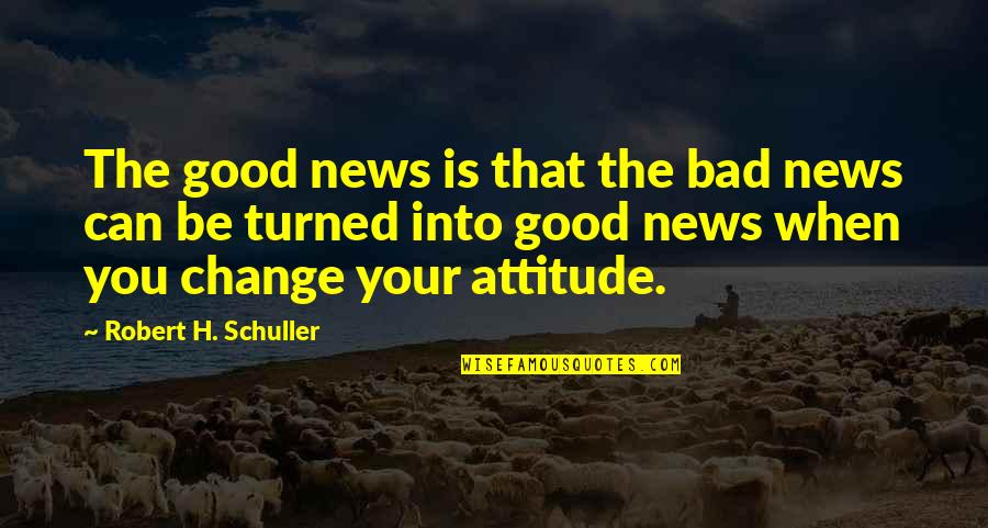I Can't Change My Attitude Quotes By Robert H. Schuller: The good news is that the bad news