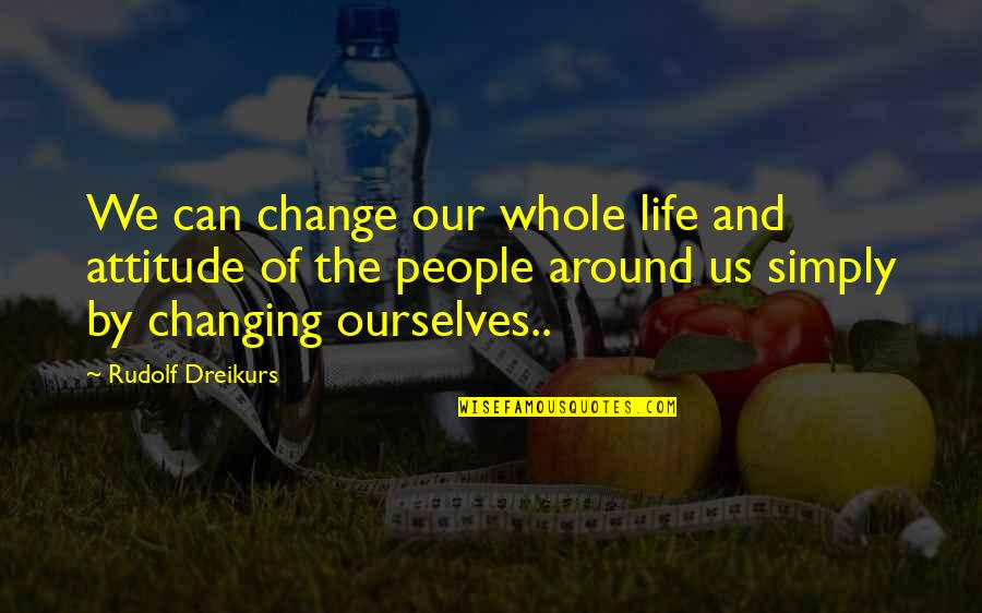 I Can't Change My Attitude Quotes By Rudolf Dreikurs: We can change our whole life and attitude
