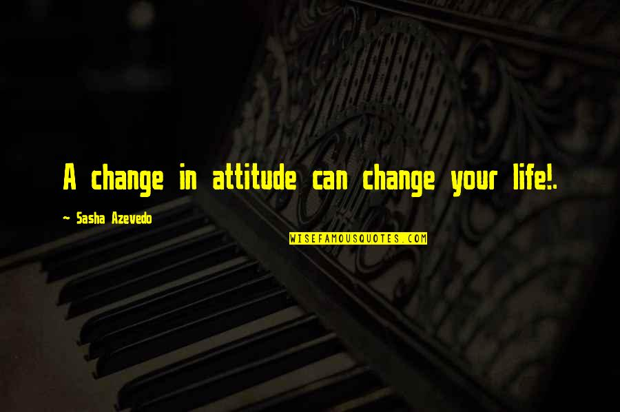 I Can't Change My Attitude Quotes By Sasha Azevedo: A change in attitude can change your life!.