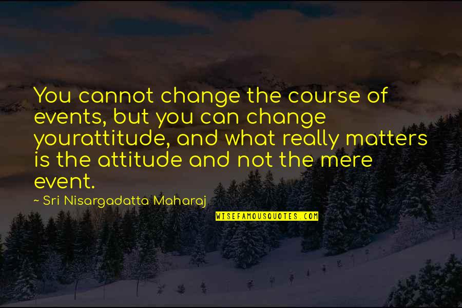 I Can't Change My Attitude Quotes By Sri Nisargadatta Maharaj: You cannot change the course of events, but