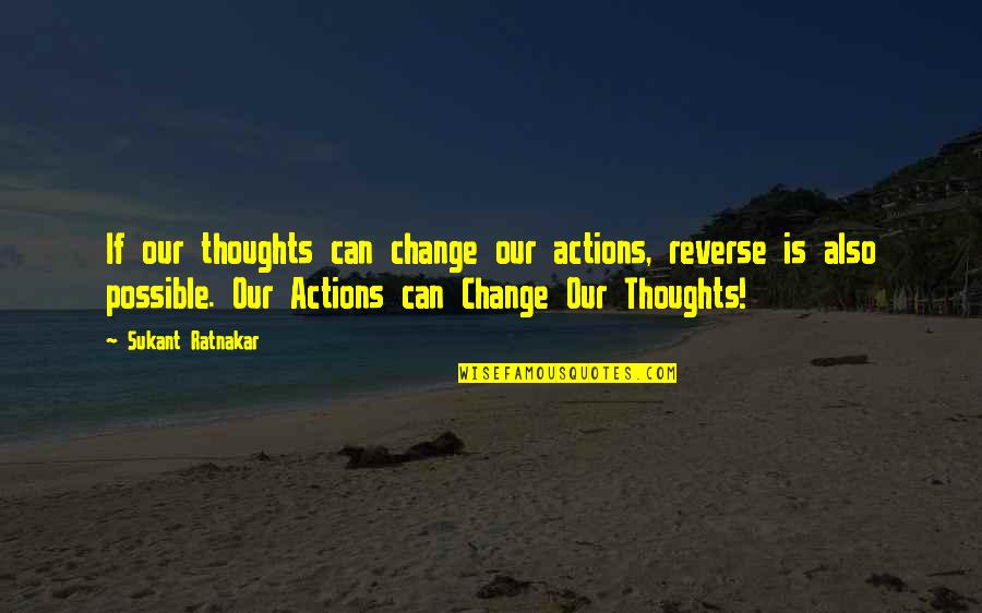 I Can't Change My Attitude Quotes By Sukant Ratnakar: If our thoughts can change our actions, reverse