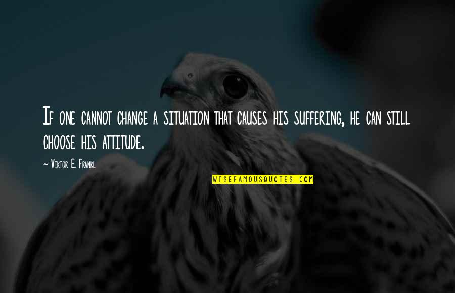 I Can't Change My Attitude Quotes By Viktor E. Frankl: If one cannot change a situation that causes