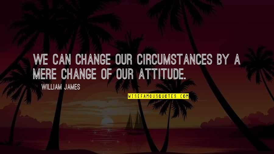 I Can't Change My Attitude Quotes By William James: We can change our circumstances by a mere