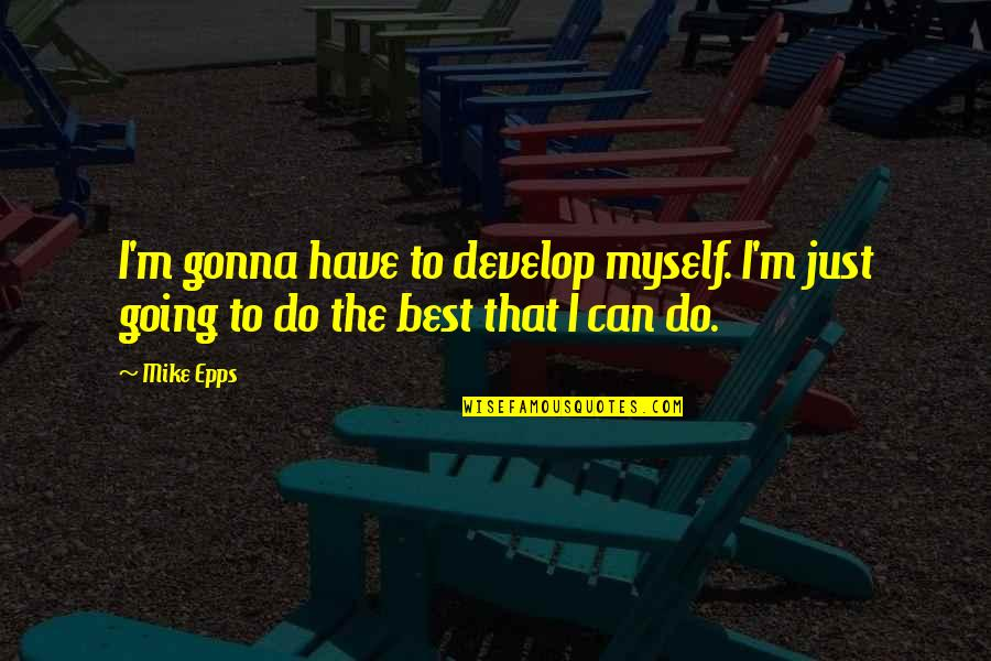 I Can't Do This By Myself Quotes By Mike Epps: I'm gonna have to develop myself. I'm just