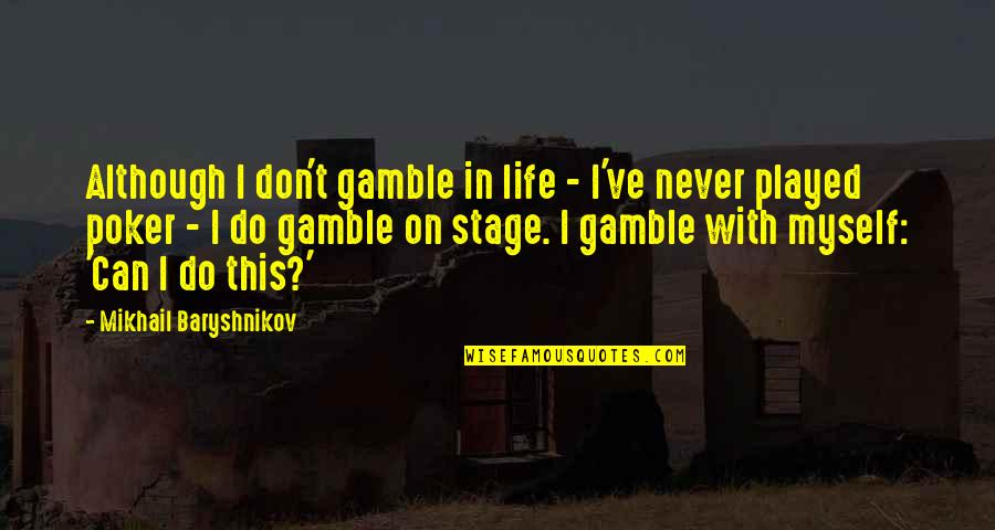 I Can't Do This By Myself Quotes By Mikhail Baryshnikov: Although I don't gamble in life - I've
