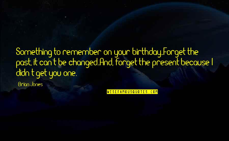 I Can't Forget You Quotes By Brian Jones: Something to remember on your birthday..Forget the past,