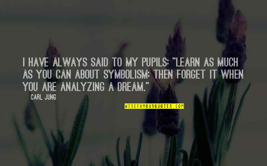 """I Can't Forget You Quotes By Carl Jung: I have always said to my pupils: """"Learn"""