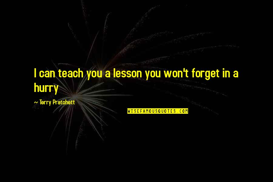 I Can't Forget You Quotes By Terry Pratchett: I can teach you a lesson you won't