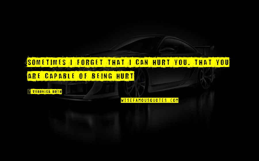I Can't Forget You Quotes By Veronica Roth: Sometimes I forget that I can hurt you.