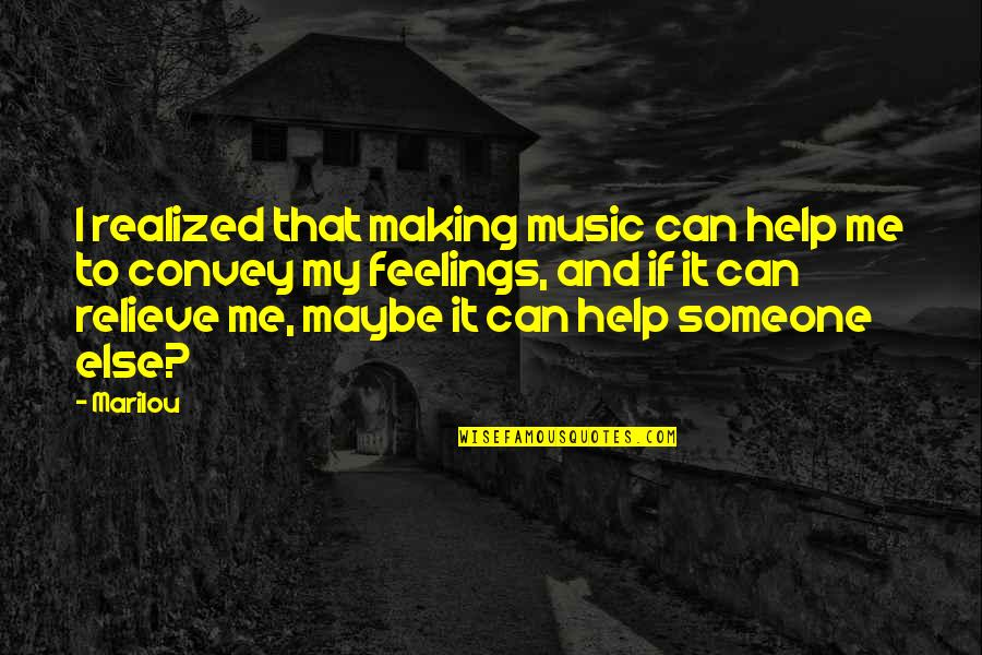 I Can't Help My Feelings Quotes By Marilou: I realized that making music can help me