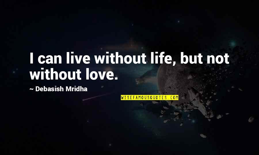 I Can't Live My Life Without You Quotes By Debasish Mridha: I can live without life, but not without