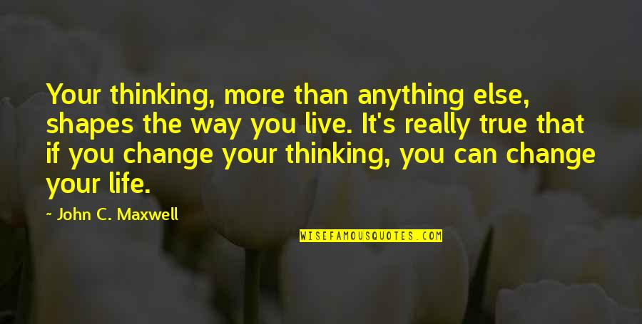 I Can't Live My Life Without You Quotes By John C. Maxwell: Your thinking, more than anything else, shapes the