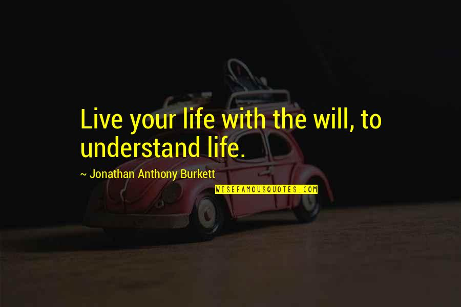 I Can't Live My Life Without You Quotes By Jonathan Anthony Burkett: Live your life with the will, to understand