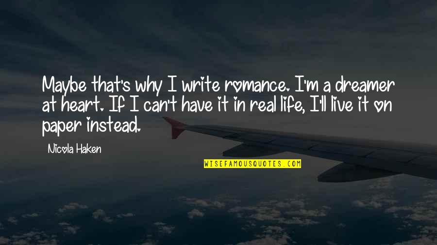 I Can't Live My Life Without You Quotes By Nicola Haken: Maybe that's why I write romance. I'm a