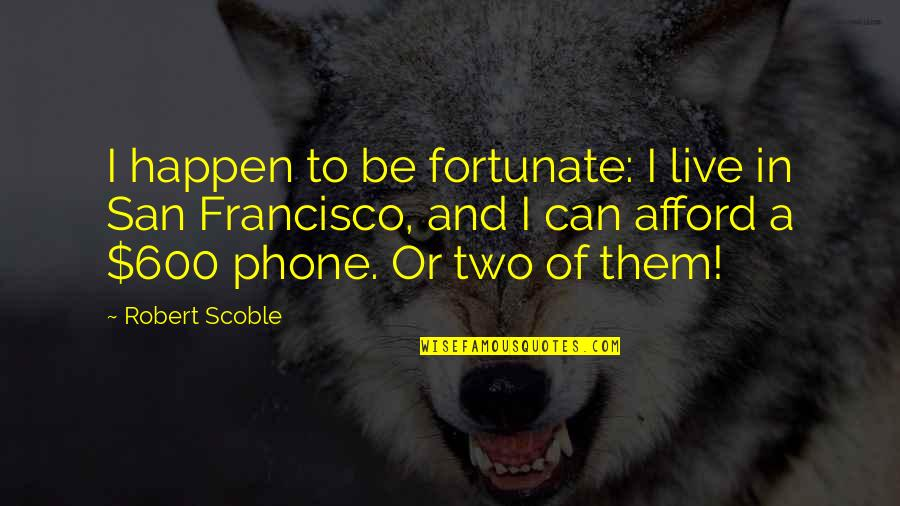 I Can't Live Without My Phone Quotes By Robert Scoble: I happen to be fortunate: I live in