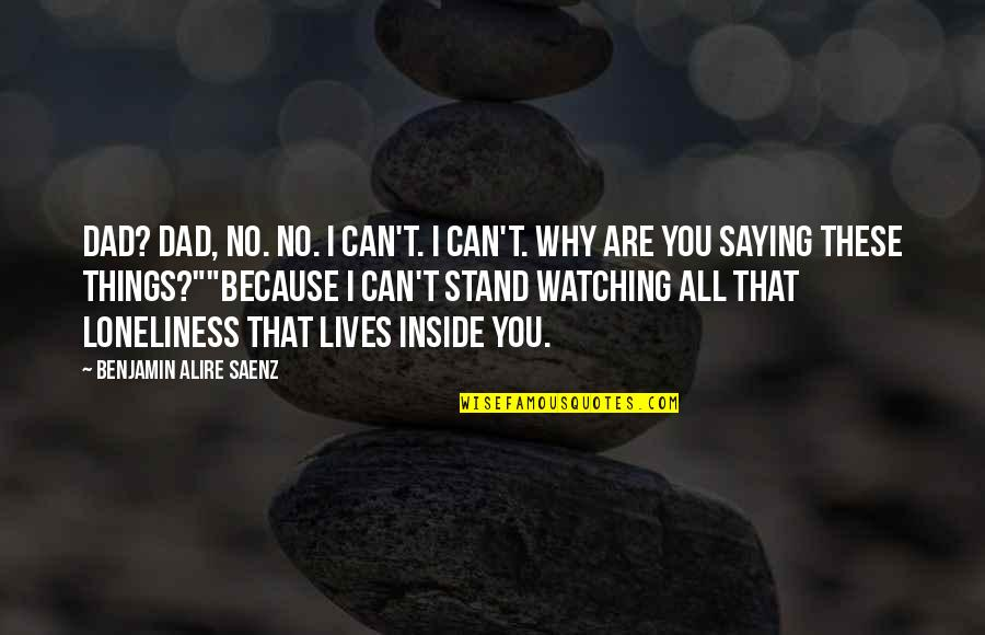 I Can't Love You Quotes By Benjamin Alire Saenz: Dad? Dad, no. No. I can't. I can't.