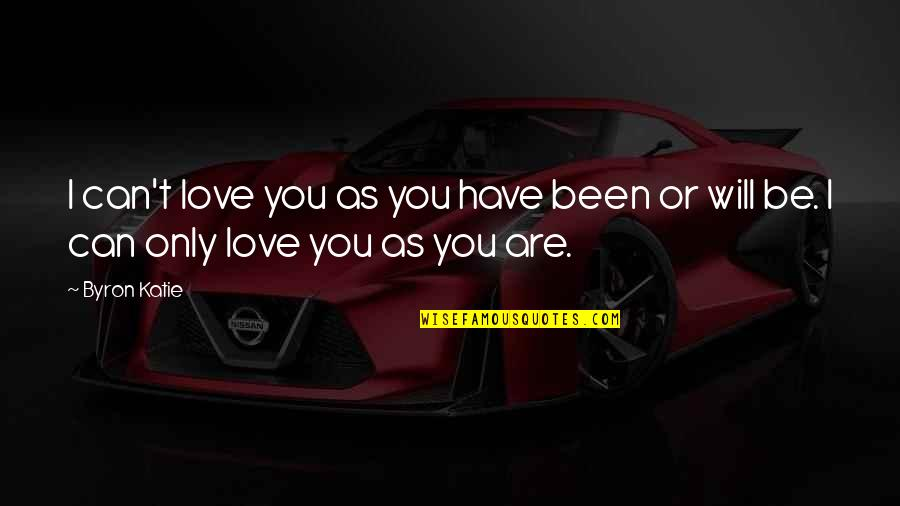 I Can't Love You Quotes By Byron Katie: I can't love you as you have been