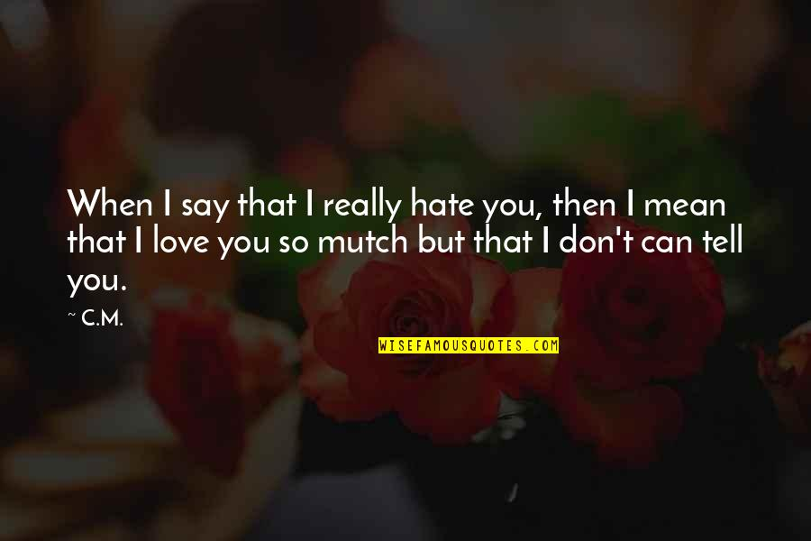 I Can't Love You Quotes By C.M.: When I say that I really hate you,