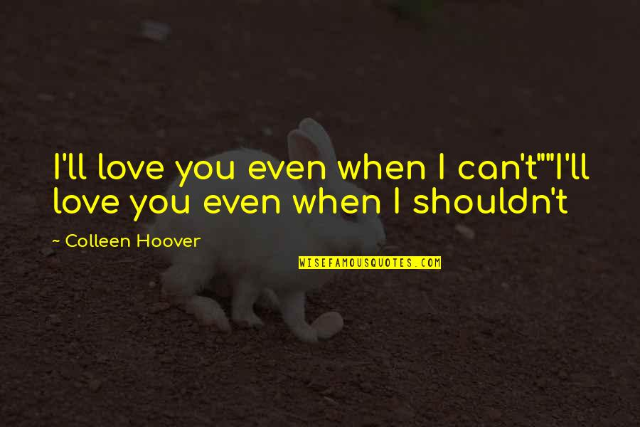 """I Can't Love You Quotes By Colleen Hoover: I'll love you even when I can't""""""""I'll love"""