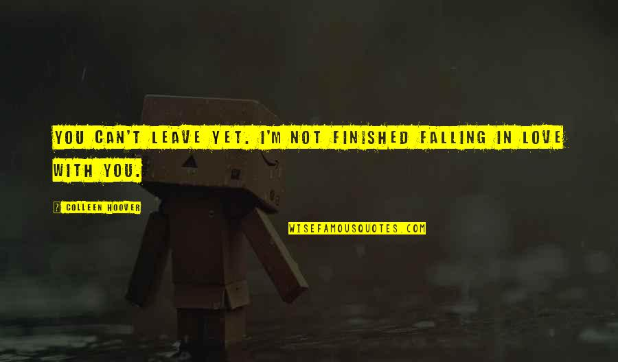 I Can't Love You Quotes By Colleen Hoover: You can't leave yet. I'm not finished falling