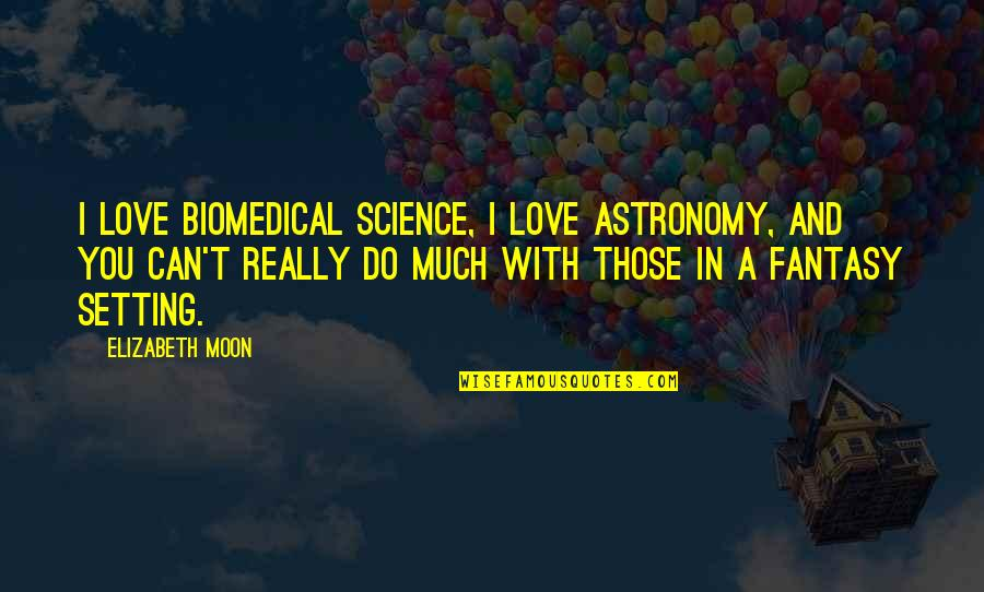 I Can't Love You Quotes By Elizabeth Moon: I love biomedical science, I love astronomy, and