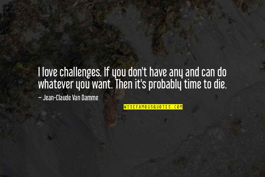 I Can't Love You Quotes By Jean-Claude Van Damme: I love challenges. If you don't have any