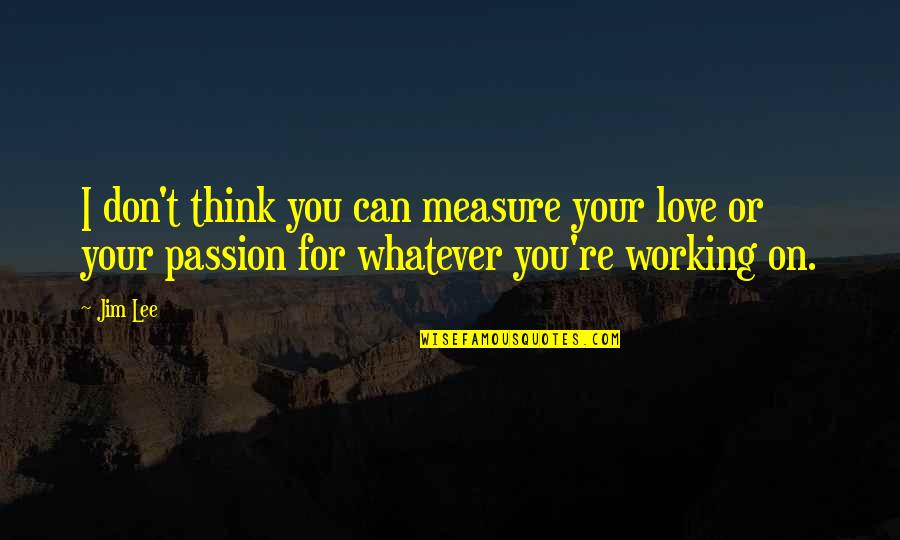 I Can't Love You Quotes By Jim Lee: I don't think you can measure your love