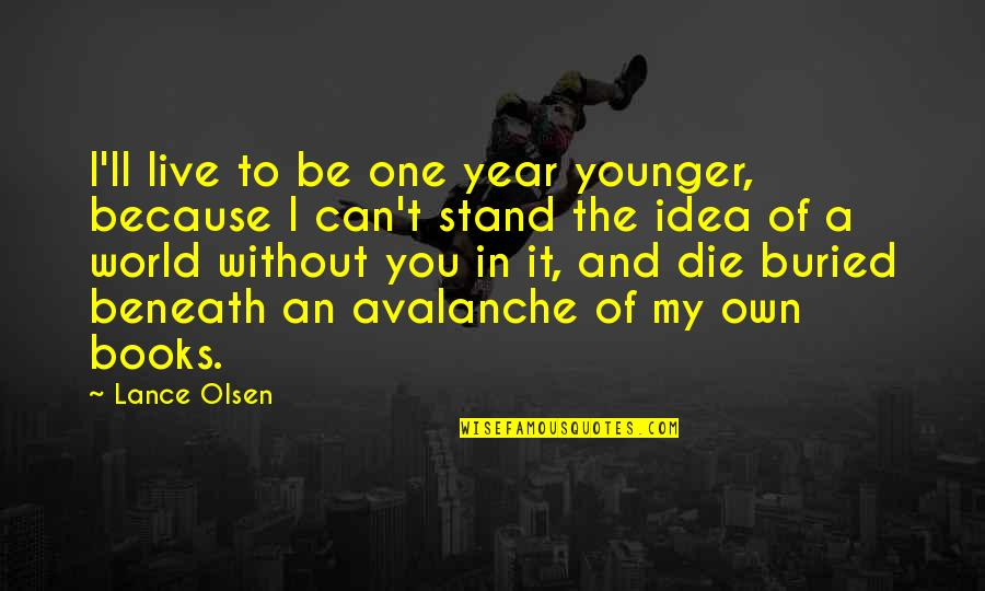 I Can't Love You Quotes By Lance Olsen: I'll live to be one year younger, because