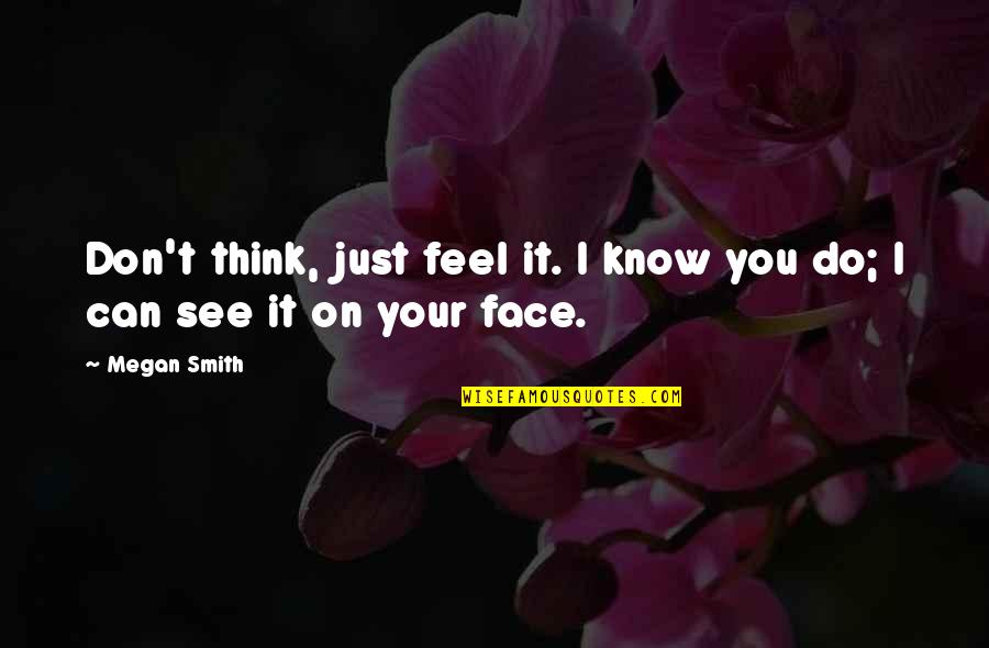 I Can't Love You Quotes By Megan Smith: Don't think, just feel it. I know you