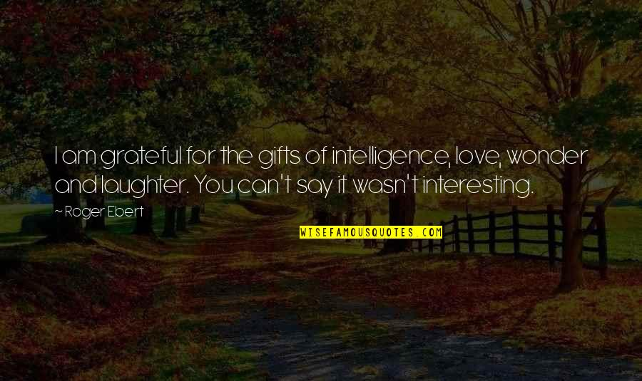 I Can't Love You Quotes By Roger Ebert: I am grateful for the gifts of intelligence,