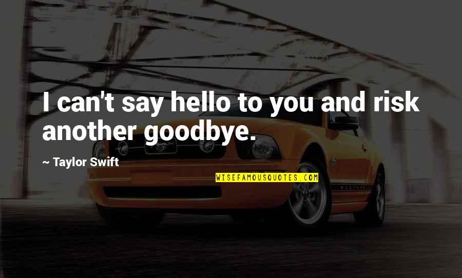 I Can't Love You Quotes By Taylor Swift: I can't say hello to you and risk