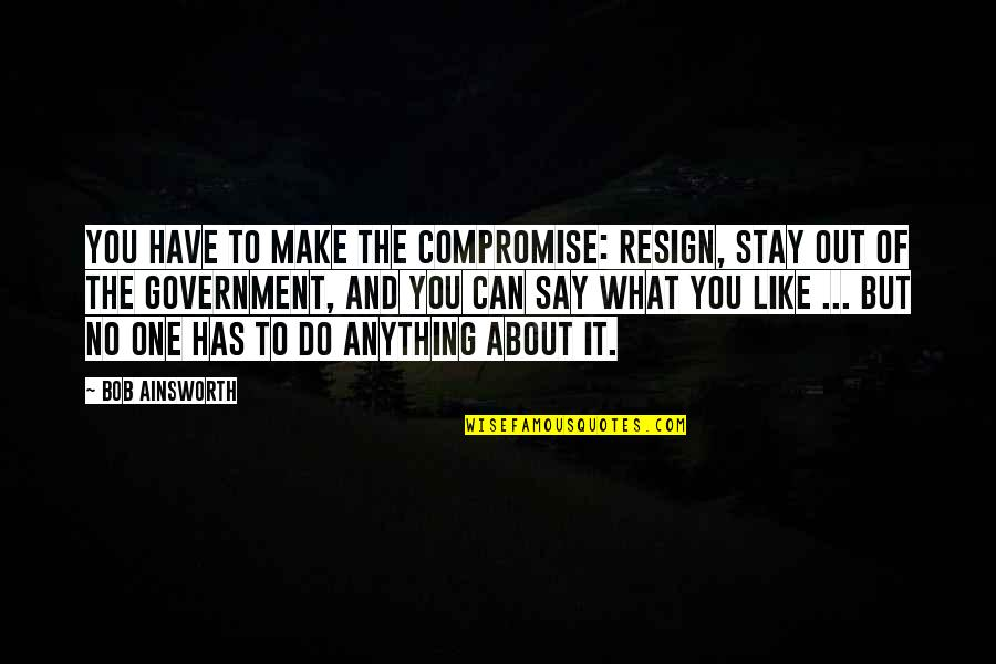 I Can't Make You Stay Quotes By Bob Ainsworth: You have to make the compromise: resign, stay