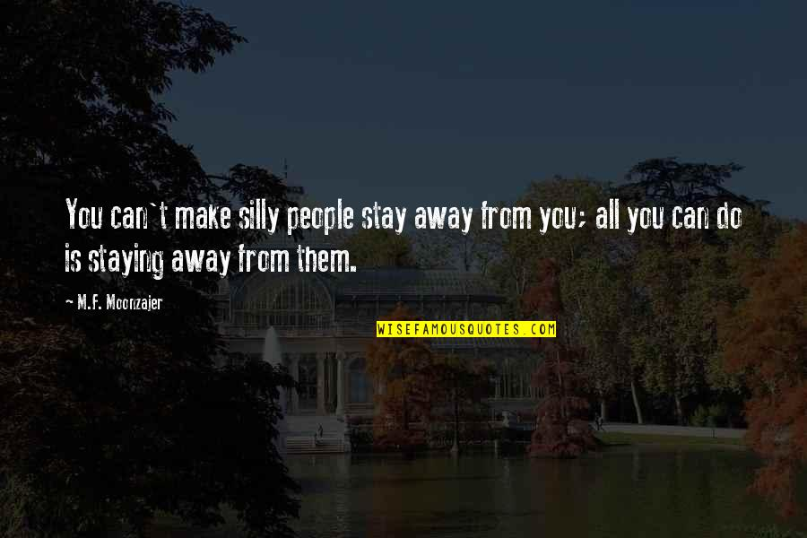 I Can't Make You Stay Quotes By M.F. Moonzajer: You can't make silly people stay away from