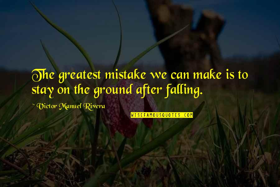 I Can't Make You Stay Quotes By Victor Manuel Rivera: The greatest mistake we can make is to