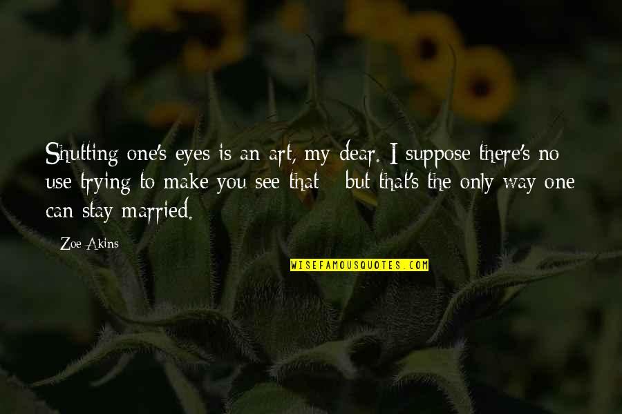 I Can't Make You Stay Quotes By Zoe Akins: Shutting one's eyes is an art, my dear.