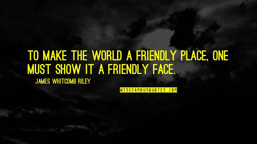 I Can't Talk To Her Quotes By James Whitcomb Riley: To make the world a friendly place, one