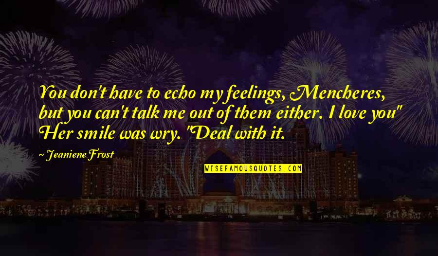 I Can't Talk To Her Quotes By Jeaniene Frost: You don't have to echo my feelings, Mencheres,