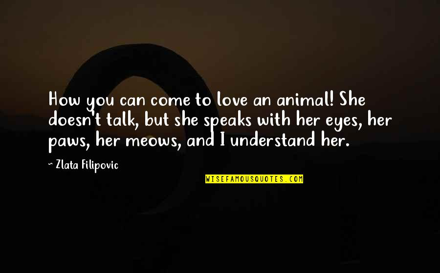 I Can't Talk To Her Quotes By Zlata Filipovic: How you can come to love an animal!