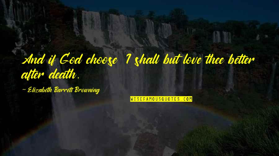 I Choose God Quotes By Elizabeth Barrett Browning: And if God choose I shall but love