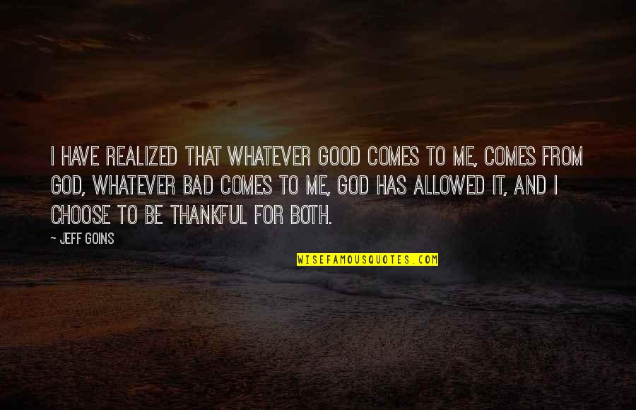 I Choose God Quotes By Jeff Goins: I have realized that whatever good comes to