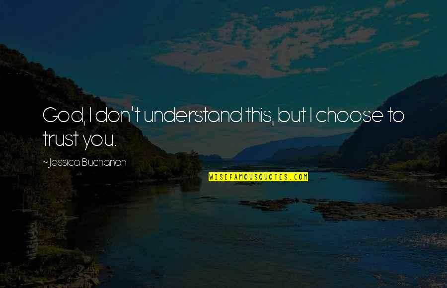 I Choose God Quotes By Jessica Buchanan: God, I don't understand this, but I choose