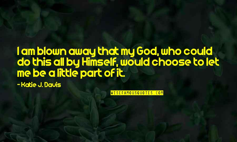 I Choose God Quotes By Katie J. Davis: I am blown away that my God, who