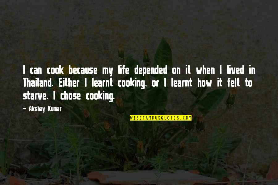 I Chose You Because Quotes By Akshay Kumar: I can cook because my life depended on