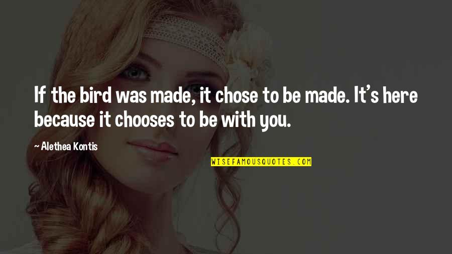 I Chose You Because Quotes By Alethea Kontis: If the bird was made, it chose to