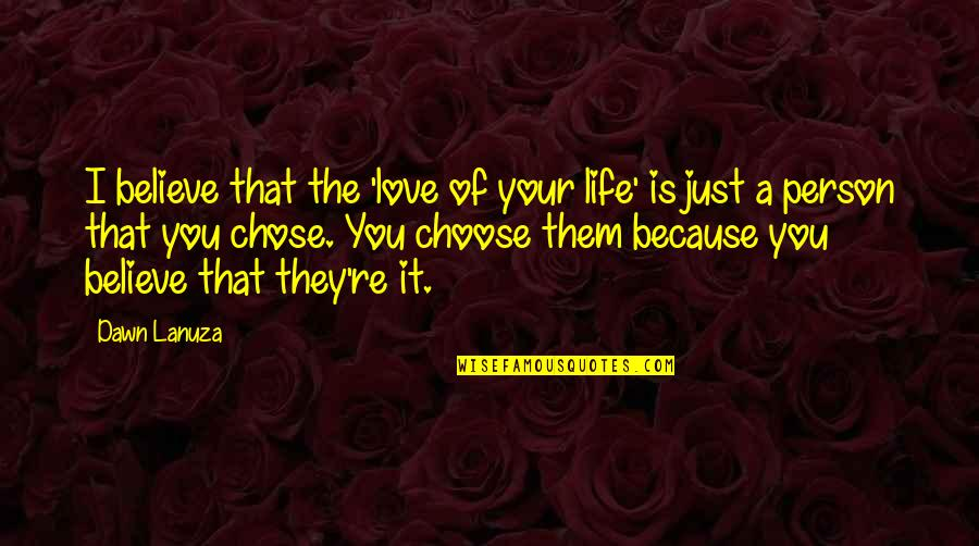 I Chose You Because Quotes By Dawn Lanuza: I believe that the 'love of your life'