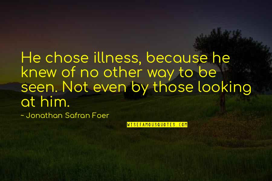 I Chose You Because Quotes By Jonathan Safran Foer: He chose illness, because he knew of no
