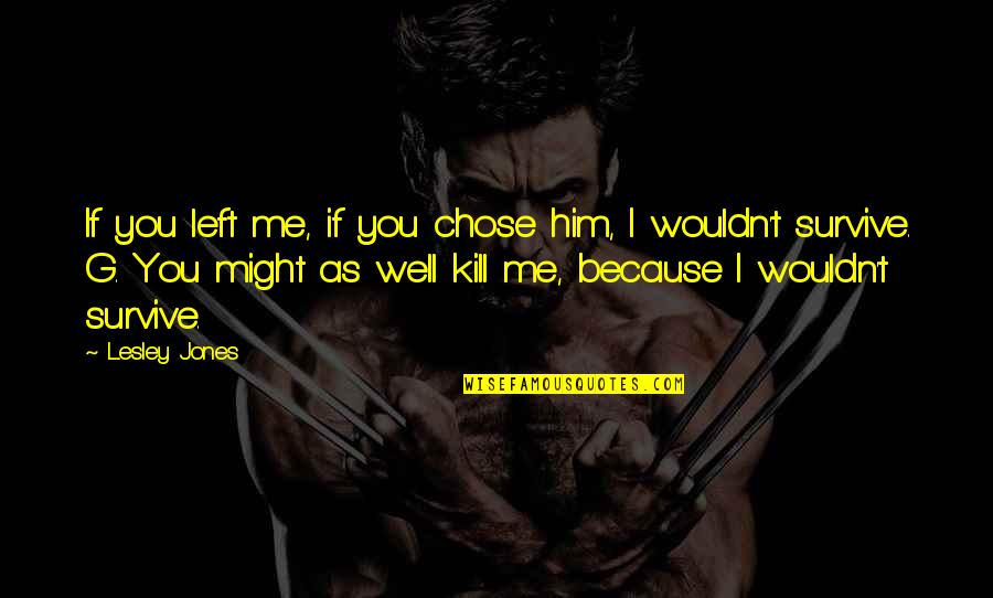 I Chose You Because Quotes By Lesley Jones: If you left me, if you chose him,