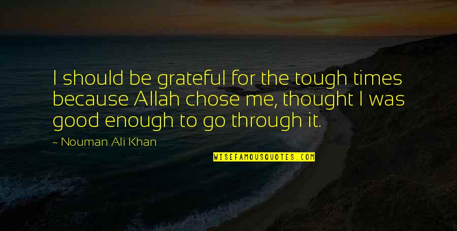I Chose You Because Quotes By Nouman Ali Khan: I should be grateful for the tough times