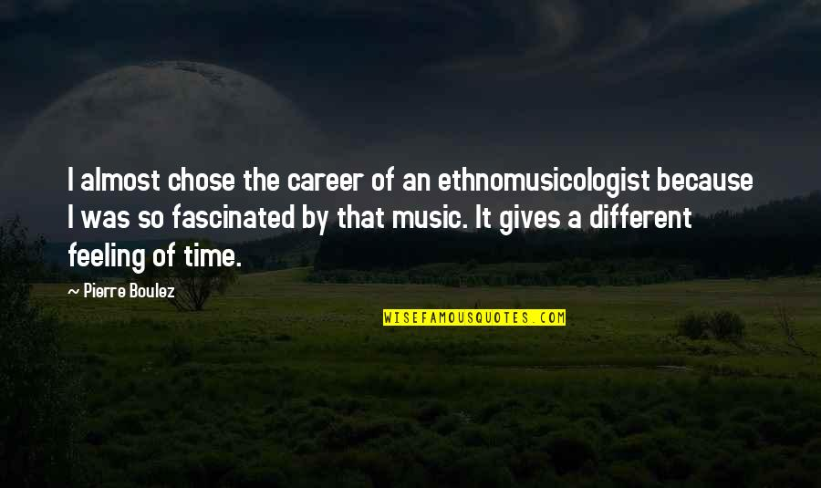 I Chose You Because Quotes By Pierre Boulez: I almost chose the career of an ethnomusicologist