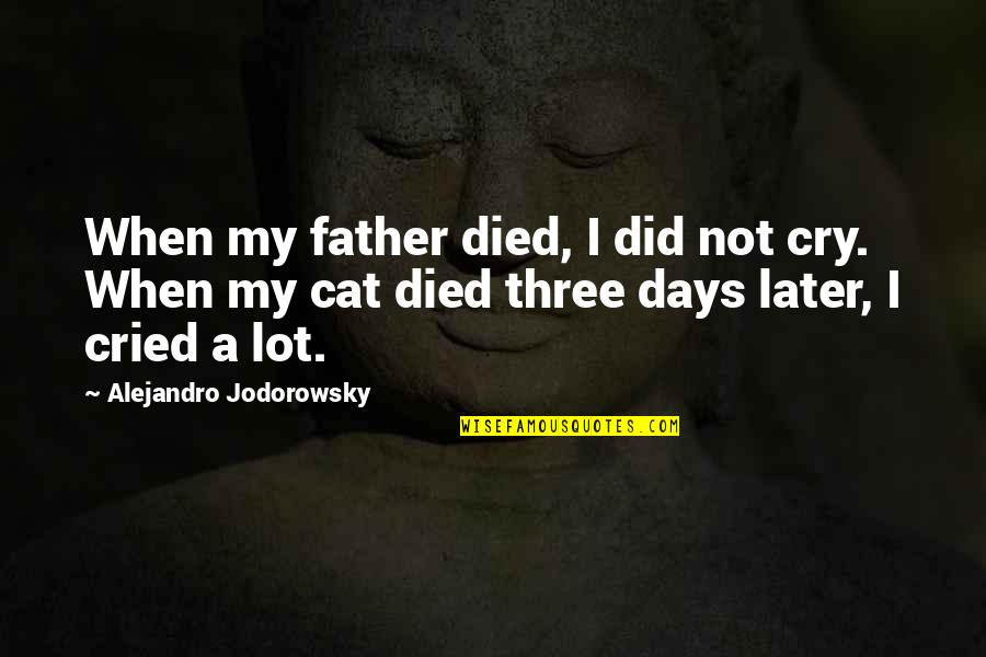 I Cry A Lot Quotes By Alejandro Jodorowsky: When my father died, I did not cry.